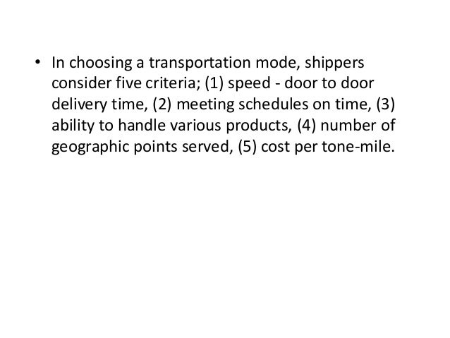 • In choosing a transportation mode, shippers consider five criteria; (1) speed - door to door delivery time, (2) meeting ...