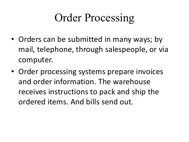 Order Processing • Orders can be submitted in many ways; by mail, telephone, through salespeople, or via computer. • Order...