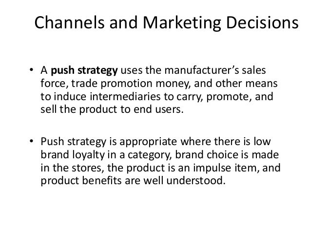 Channels and Marketing Decisions • A push strategy uses the manufacturer's sales force, trade promotion money, and other m...