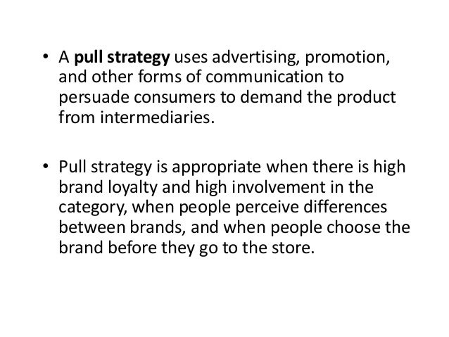 • A pull strategy uses advertising, promotion, and other forms of communication to persuade consumers to demand the produc...