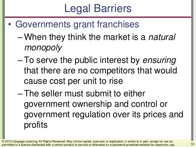 Legal Barriers • Governments grant franchises –When they think the market is a natural monopoly –To serve the public inter...