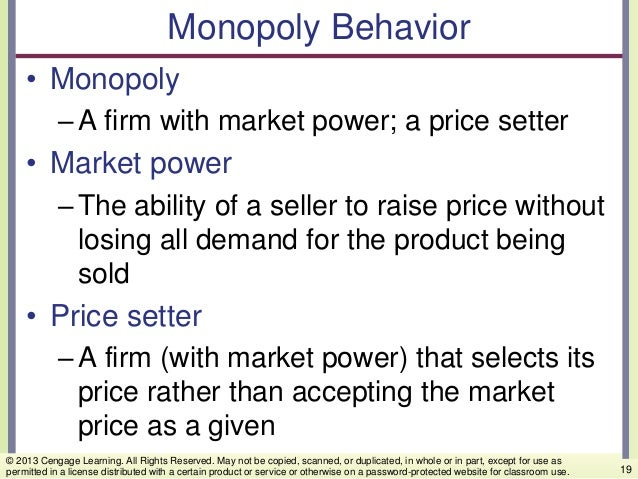 Monopoly Behavior • Monopoly –A firm with market power; a price setter • Market power –The ability of a seller to raise pr...