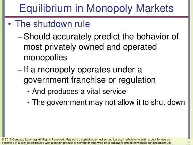 Equilibrium in Monopoly Markets • The shutdown rule –Should accurately predict the behavior of most privately owned and op...