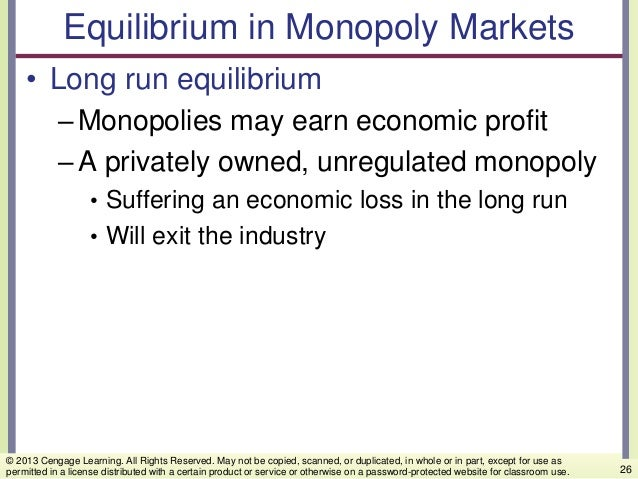 Equilibrium in Monopoly Markets • Long run equilibrium –Monopolies may earn economic profit –A privately owned, unregulate...