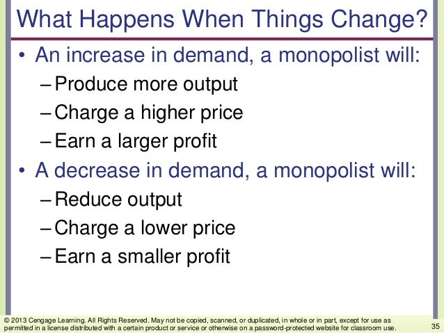What Happens When Things Change? • An increase in demand, a monopolist will: –Produce more output –Charge a higher price –...