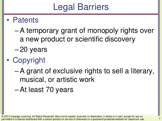Legal Barriers • Patents –A temporary grant of monopoly rights over a new product or scientific discovery –20 years • Copy...