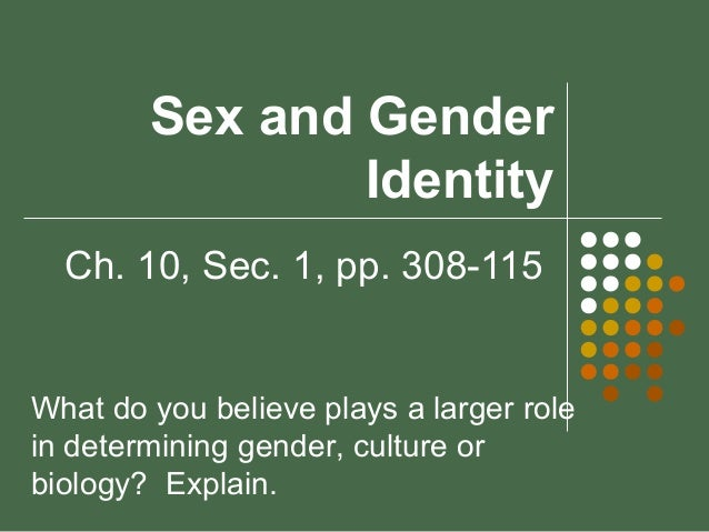 Sex and Gender Identity Ch. 10, Sec. 1, pp. 308-115  What do you believe plays a larger role in determining gender, cultur...