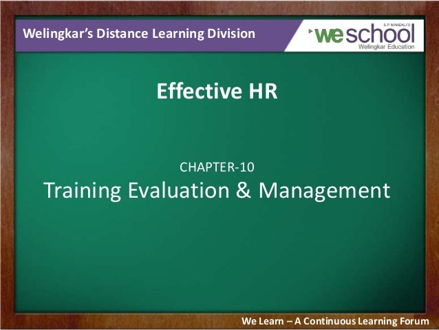 Welingkar's Distance Learning Division  Effective HR CHAPTER-10  Training Evaluation & Management  We Learn – A Continuous...