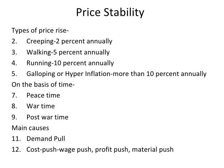 Price Stability <ul><li>Types of price rise- </li></ul><ul><li>Creeping-2 percent annually </li></ul><ul><li>Walking-5 per...