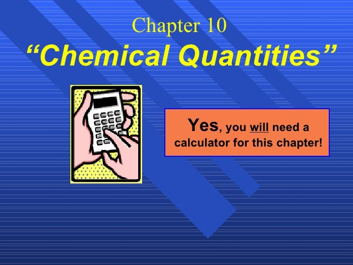 """Chapter 10 """"Chemical Quantities""""   Yes , you  will  need a calculator for this chapter!"""