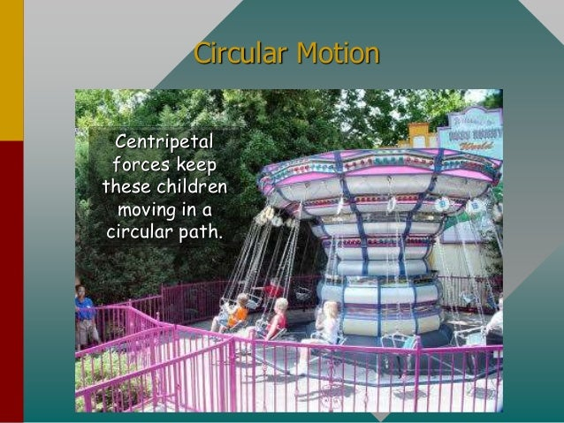 Circular Motion Centripetal forces keep these children moving in a circular path.