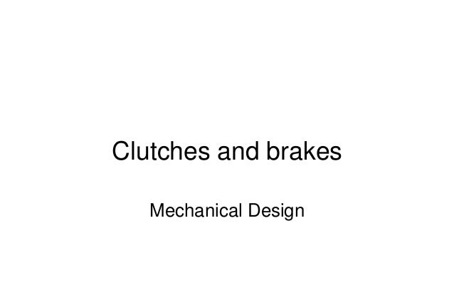 Mechanical Design PRN Childs, University of Sussex Clutches and brakes Mechanical Design