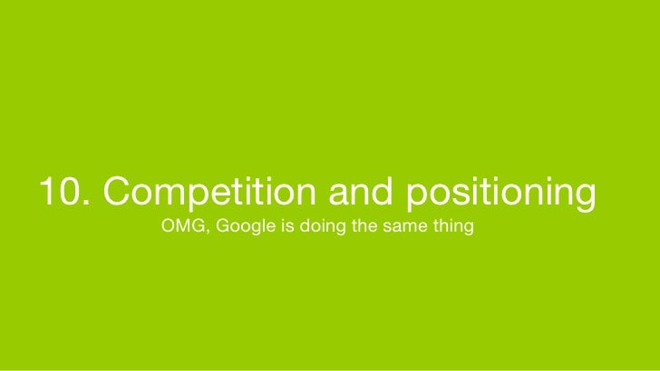 10. Competition and positioning       OMG, Google is doing the same thing