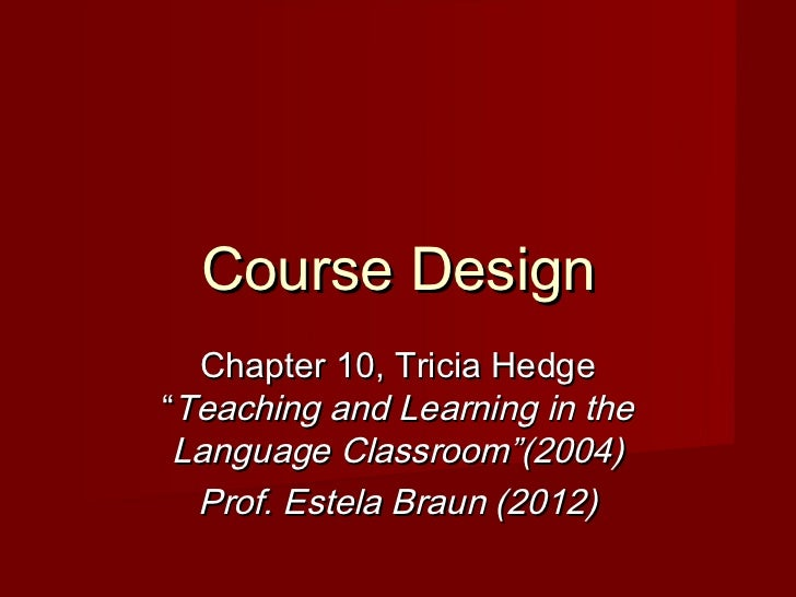 """Course Design  Chapter 10, Tricia Hedge""""Teaching and Learning in the Language Classroom""""(2004)  Prof. Estela Braun (2012)"""