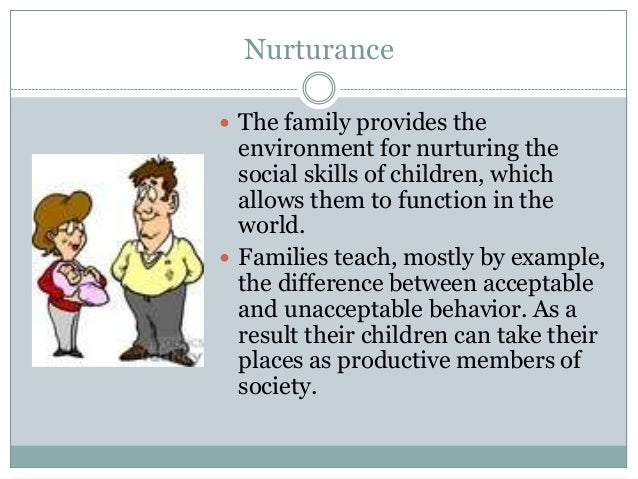 Nurturance The family provides the  environment for nurturing the  social skills of children, which  allows them to funct...