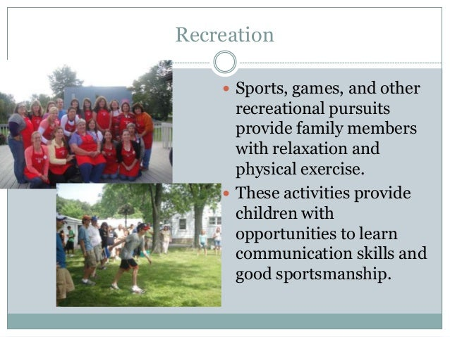 Recreation     Sports, games, and other      recreational pursuits      provide family members      with relaxation and  ...