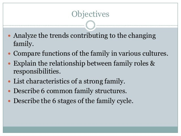 Objectives Analyze the trends contributing to the changing    family.   Compare functions of the family in various cultu...