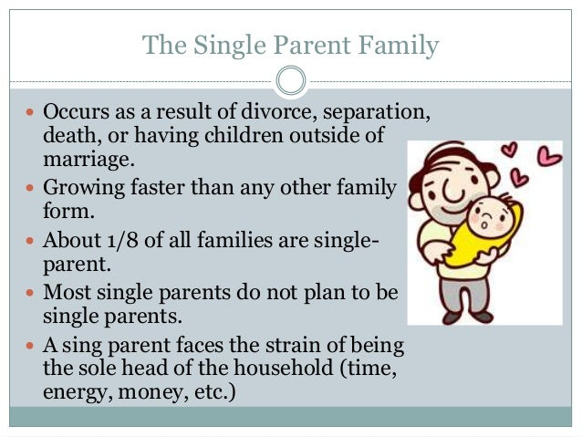 The Single Parent Family Occurs as a result of divorce, separation,    death, or having children outside of    marriage....