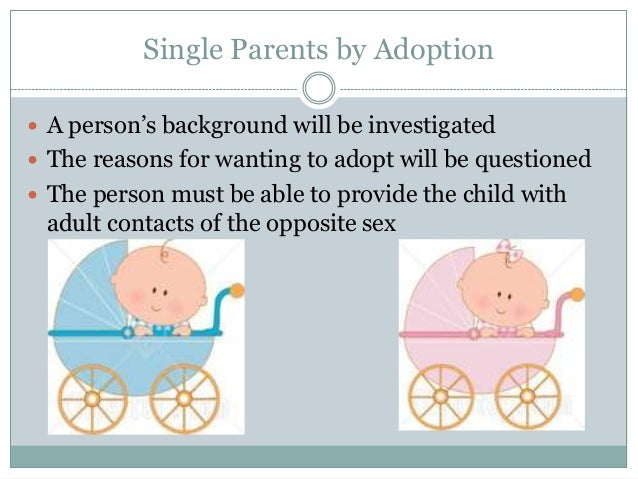 Single Parents by Adoption A person's background will be investigated The reasons for wanting to adopt will be questione...