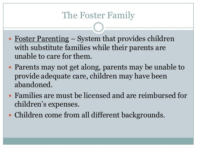 The Foster Family Foster Parenting – System that provides children  with substitute families while their parents are  una...