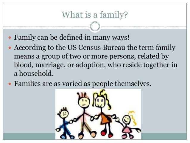 What is a family? Family can be defined in many ways! According to the US Census Bureau the term family  means a group o...