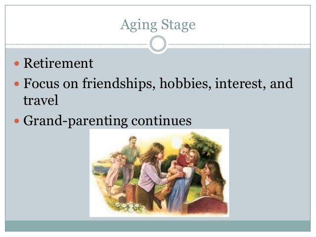 Aging Stage Retirement Focus on friendships, hobbies, interest, and  travel Grand-parenting continues