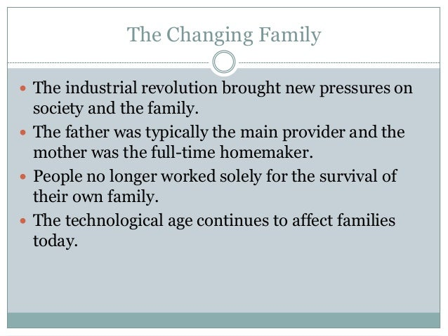 The Changing Family The industrial revolution brought new pressures on  society and the family. The father was typically...