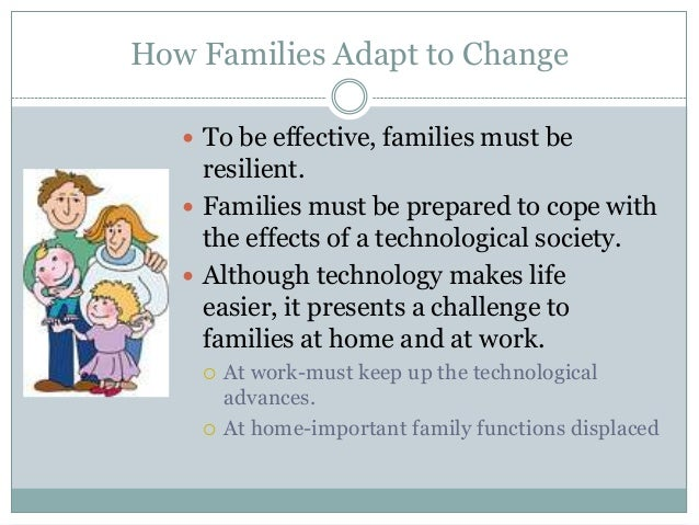 How Families Adapt to Change    To be effective, families must be     resilient.    Families must be prepared to cope wi...