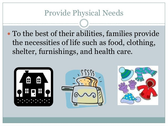 Provide Physical Needs To the best of their abilities, families provide the necessities of life such as food, clothing, s...