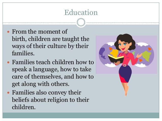 Education From the moment of  birth, children are taught the  ways of their culture by their  families. Families teach c...