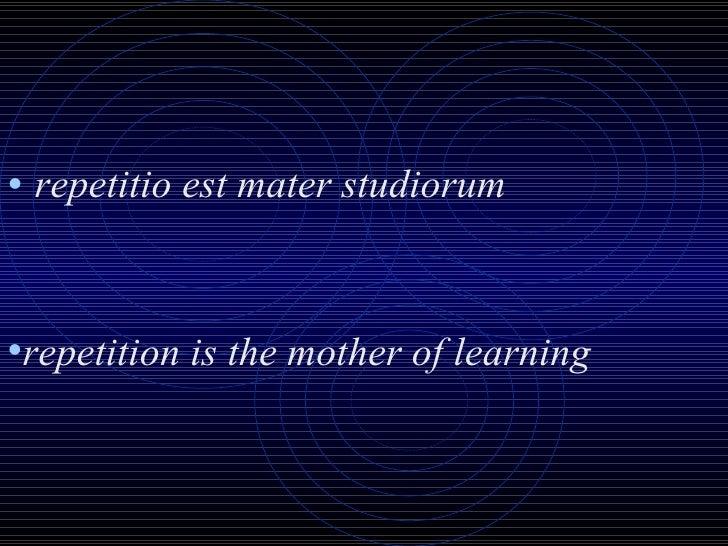 <ul><li>repetitio est mater studiorum </li></ul><ul><li>repetition is the mother of learning </li></ul>