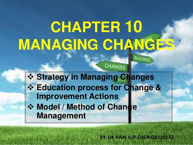 CHAPTER 10 MANAGING CHANGES  Strategy in Managing Changes  Education process for Change & Improvement Actions  Model / ...