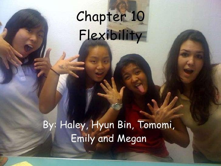 Chapter 10 Flexibility By: Haley, Hyun Bin, Tomomi, Emily and Megan