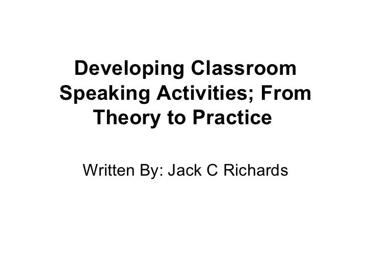 Developing Classroom Speaking Activities; From Theory to Practice  Written By: Jack C Richards