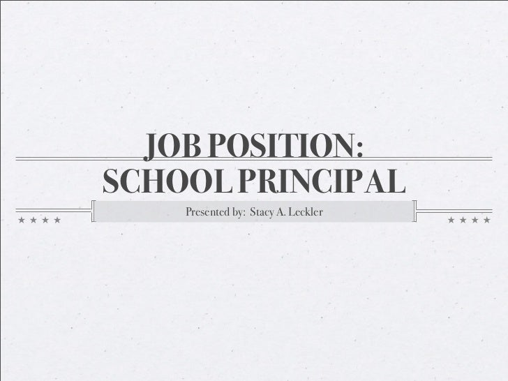 JOB POSITION: SCHOOL PRINCIPAL     Presented by: Stacy A. Leckler