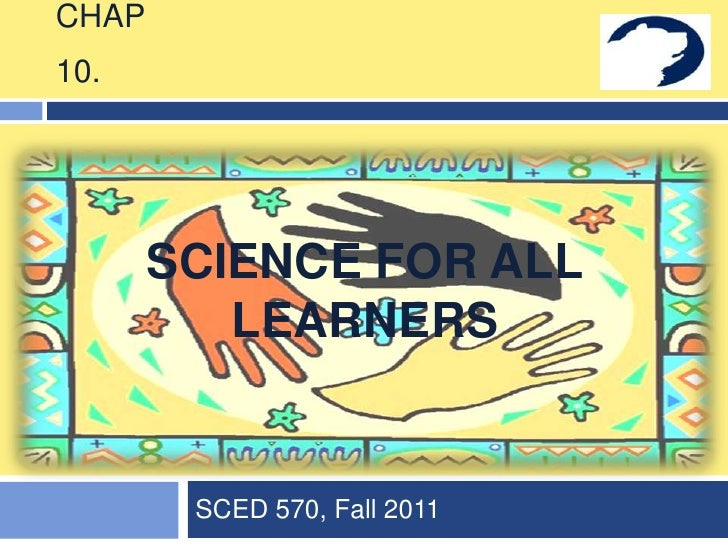 CHAP10.       SCIENCE FOR ALL          LEARNERS        SCED 570, Fall 2011