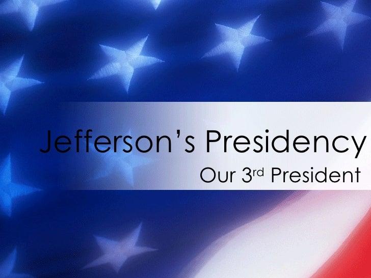 Our 3 rd  President Jefferson's Presidency