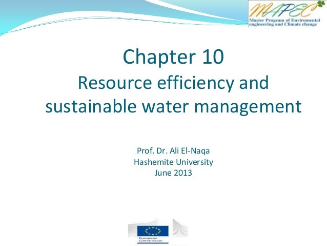 Chapter 10 Resource efficiency and sustainable water management Prof. Dr. Ali El-Naqa Hashemite University June 2013