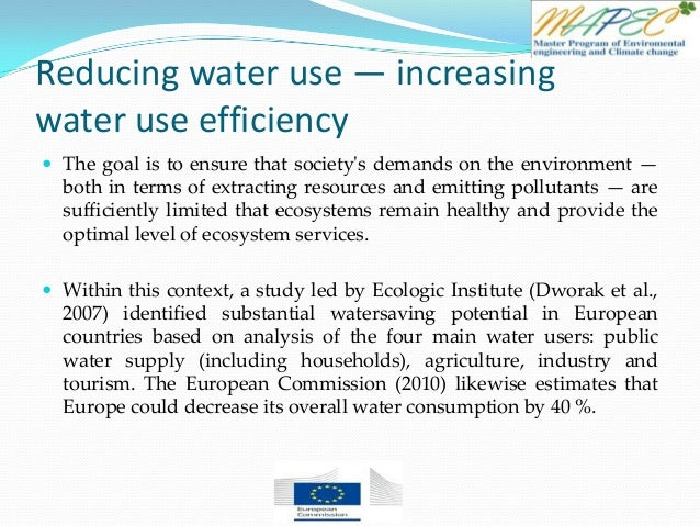 Reducing water use — increasing water use efficiency  The goal is to ensure that society's demands on the environment — b...