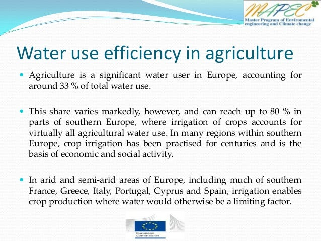 Water use efficiency in agriculture  Agriculture is a significant water user in Europe, accounting for around 33 % of tot...
