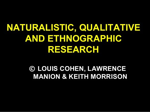 NATURALISTIC, QUALITATIVE AND ETHNOGRAPHIC RESEARCH © LOUIS COHEN, LAWRENCE MANION & KEITH MORRISON