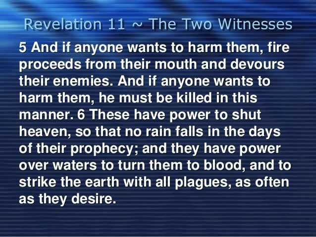 Revelation 11 ~ The Two Witnesses  5 And if anyone wants to harm them, fire  proceeds from their mouth and devours  their ...