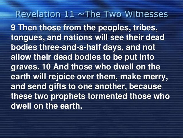 Revelation 11 ~The Two Witnesses  9 Then those from the peoples, tribes,  tongues, and nations will see their dead  bodies...