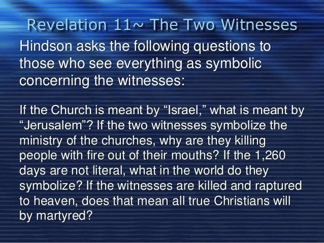 Revelation 11~ The Two Witnesses  Hindson asks the following questions to  those who see everything as symbolic  concernin...
