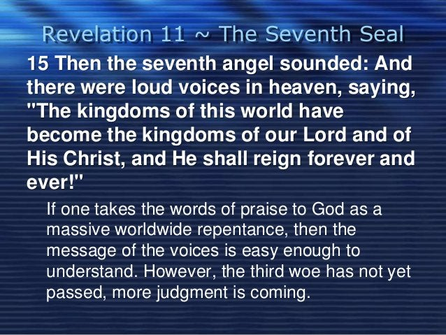 """Revelation 11 ~ The Seventh Seal  15 Then the seventh angel sounded: And  there were loud voices in heaven, saying,  """"The ..."""
