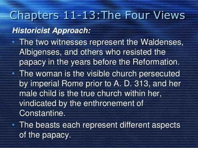 Chapters 11-13:The Four Views  Historicist Approach:  • The two witnesses represent the Waldenses,  Albigenses, and others...