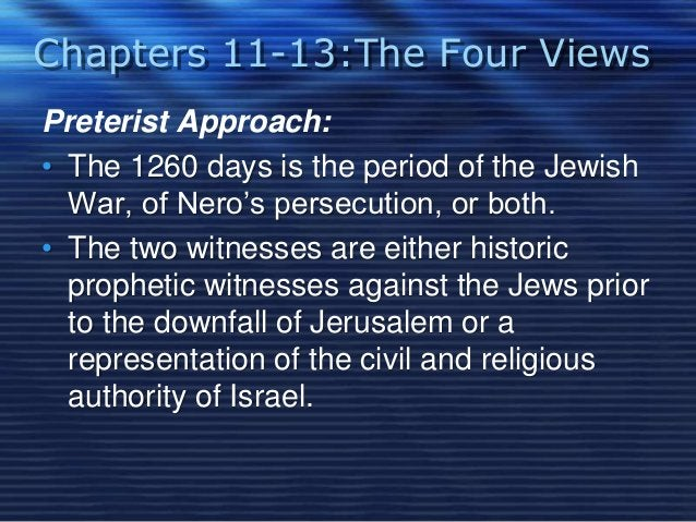 Chapters 11-13:The Four Views  Preterist Approach:  • The 1260 days is the period of the Jewish  War, of Nero's persecutio...