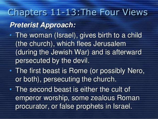 Chapters 11-13:The Four Views  Preterist Approach:  • The woman (Israel), gives birth to a child  (the church), which flee...