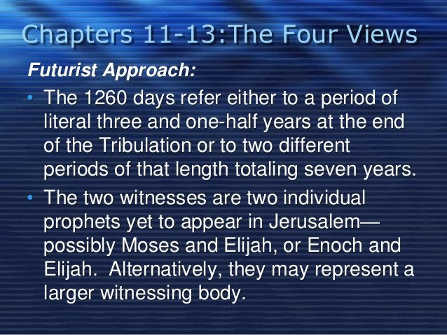 Chapters 11-13:The Four Views  Futurist Approach:  • The 1260 days refer either to a period of  literal three and one-half...