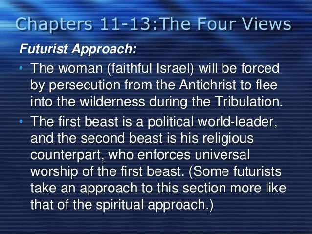 Chapters 11-13:The Four Views  Futurist Approach:  • The woman (faithful Israel) will be forced  by persecution from the A...